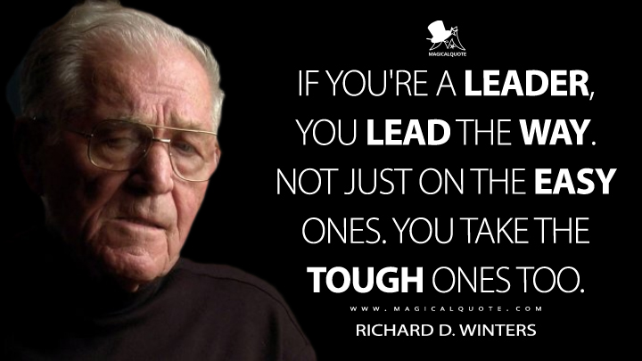 If you're a leader, you lead the way. Not just on the easy ones. You take the tough ones too. - Richard D. Winters (Band of Brothers Quotes)