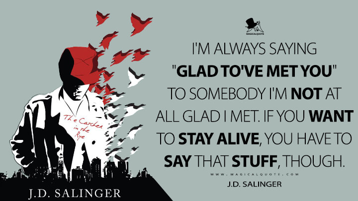 "I'm always saying ""Glad to've met you"" to somebody I'm not at all glad I met. If you want to stay alive, you have to say that stuff, though. - J.D. Salinger (The Catcher in the Rye Quotes)"