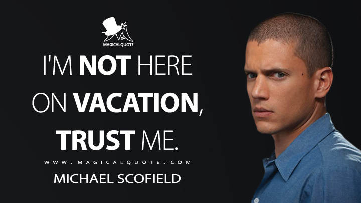 I'm not here on vacation, trust me. - Michael Scofield (Prison Break Quotes)
