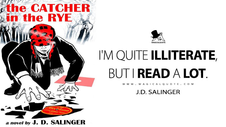 I'm quite illiterate, but I read a lot. - J.D. Salinger (The Catcher in the Rye)
