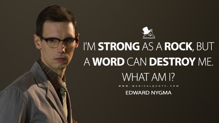 I'm strong as a rock, but a word can destroy me. What am I? - Edward Nygma (Gotham Quotes)