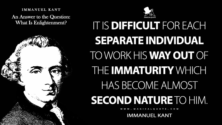 It is difficult for each separate individual to work his way out of the immaturity which has become almost second nature to him. - Immanuel Kant (An Answer to the Question: What Is Enlightenment? Quotes)