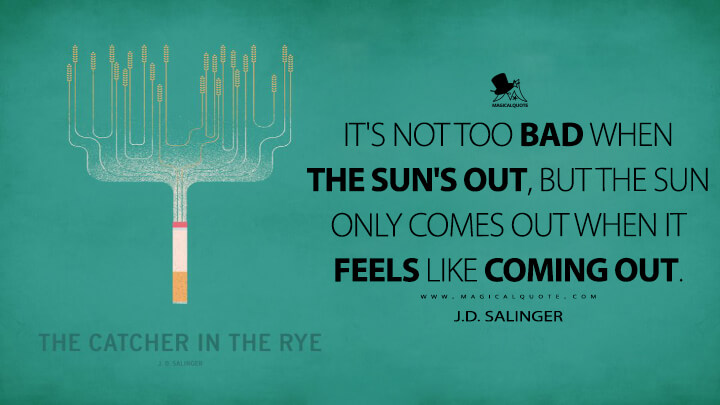 It's not too bad when the sun's out, but the sun only comes out when it feels like coming out. - J.D. Salinger (The Catcher in the Rye Quotes)