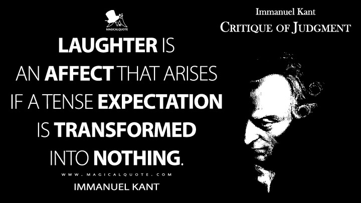 Laughter is an affect that arises if a tense expectation is transformed into nothing. - Immanuel Kant (Critique of Judgment Quotes)