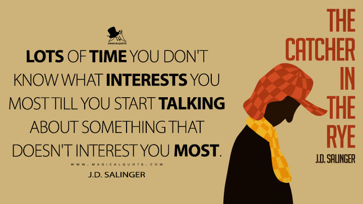 Lots of time you don't know what interests you most till you start talking about something that doesn't interest you most. - J.D. Salinger (The Catcher in the Rye Quotes)