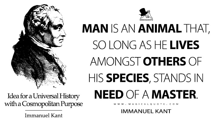 Man is an animal that, so long as he lives amongst others of his species, stands in need of a master. - Immanuel Kant (Idea for a Universal History with a Cosmopolitan Purpose Quotes)