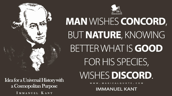 Man wishes concord, but nature, knowing better what is good for his species, wishes discord. - Immanuel Kant (Idea for a Universal History with a Cosmopolitan Purpose Quotes)