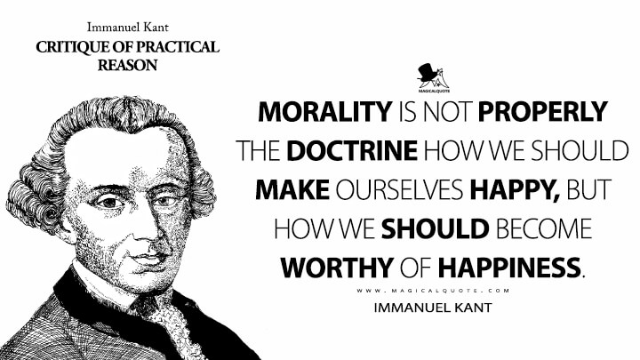 Morality is not properly the doctrine how we should make ourselves happy, but how we should become worthy of happiness. - Immanuel Kant (Critique of Practical Reason Quotes)