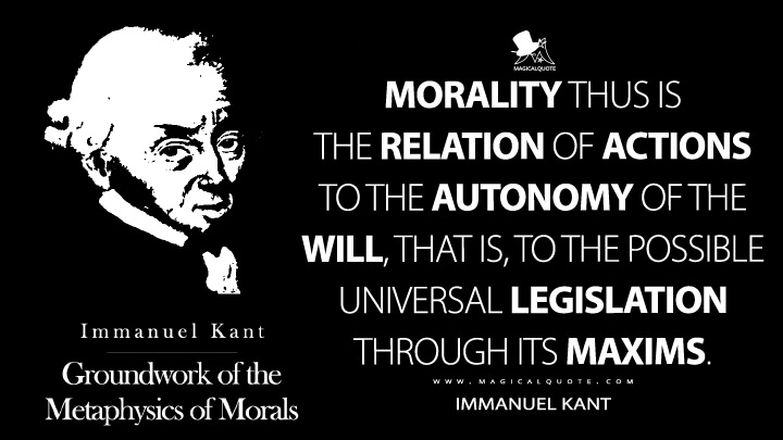Morality thus is the relation of actions to the autonomy of the will, that is, to the possible universal legislation through its maxims. - Immanuel Kant (Groundwork of the Metaphysics of Morals Quotes)