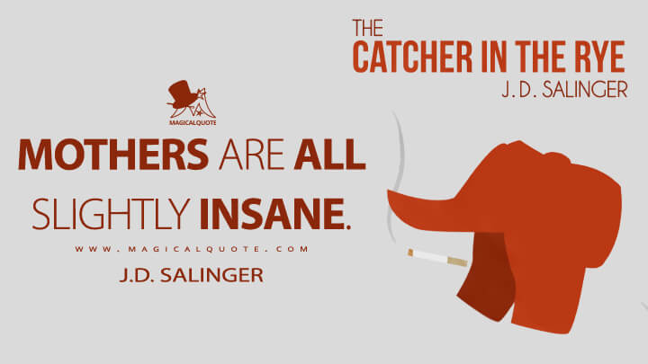 Mothers are all slightly insane. - J.D. Salinger (The Catcher in the Rye Quotes)