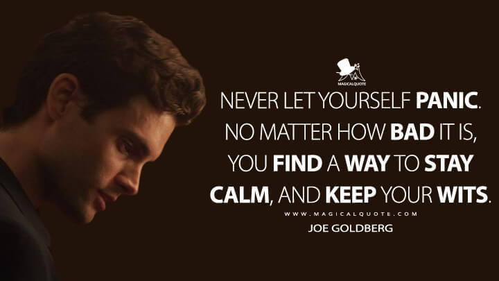 Never let yourself panic. No matter how bad it is, you find a way to stay calm, and keep your wits. - Joe Goldberg (You Quotes)
