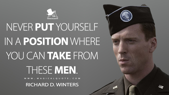 Never put yourself in a position where you can take from these men. - Richard D. Winters (Band of Brothers Quotes)