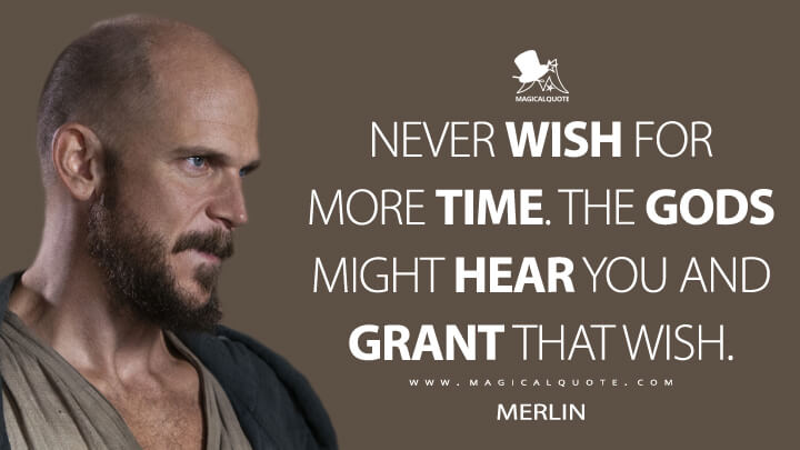 Never wish for more time. The gods might hear you and grant that wish. - Merlin (Cursed Quotes)