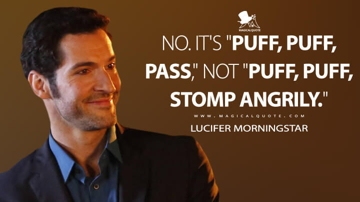"No. It's ""puff, puff, pass,"" not ""puff, puff, stomp angrily."" - Lucifer Morningstar (Lucifer Quotes)"
