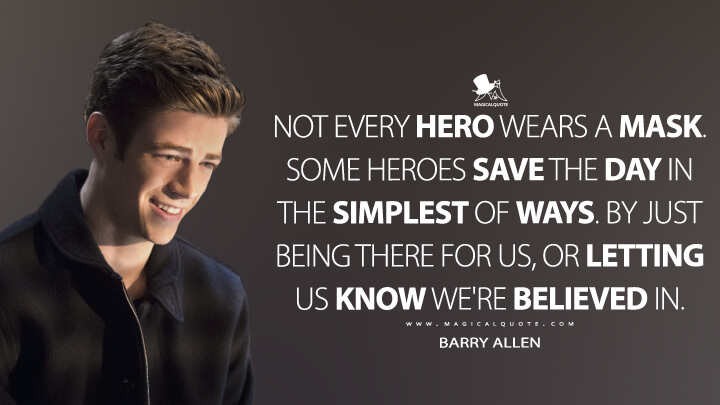 Not every hero wears a mask. Some heroes save the day in the simplest of ways. By just being there for us, or letting us know we're believed in. - Barry Allen (The Flash Quotes)