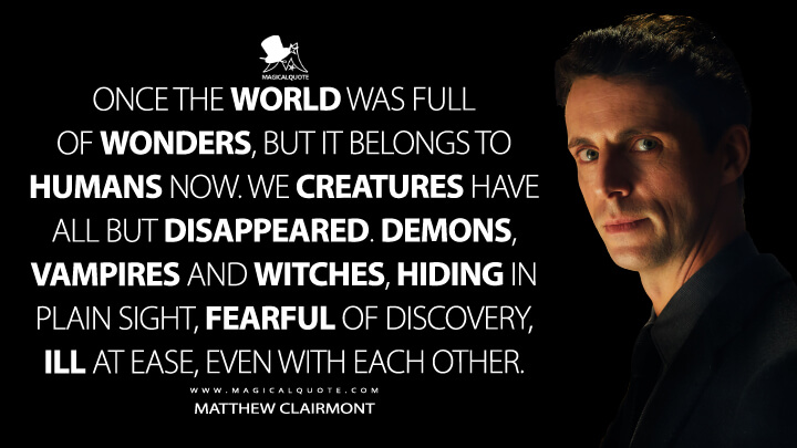 Once the world was full of wonders, but it belongs to humans now. We creatures have all but disappeared. Demons, vampires and witches, hiding in plain sight, fearful of discovery, ill at ease, even with each other. - Matthew Clairmont (A Discovery of Witches Quotes)