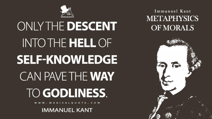 Only the descent into the hell of self-knowledge can pave the way to godliness. - Immanuel Kant (Metaphysics of Morals Quotes)