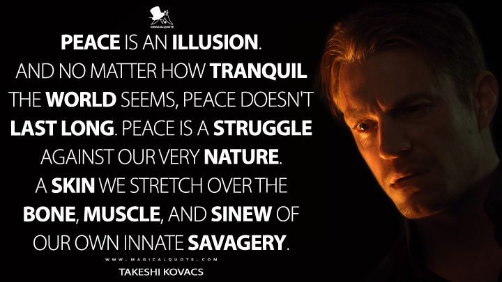 Peace is an illusion. And no matter how tranquil the world seems, peace doesn't last long. Peace is a struggle against our very nature. A skin we stretch over the bone, muscle, and sinew of our own innate savagery. - Takeshi Kovacs (Altered Carbon Quotes)