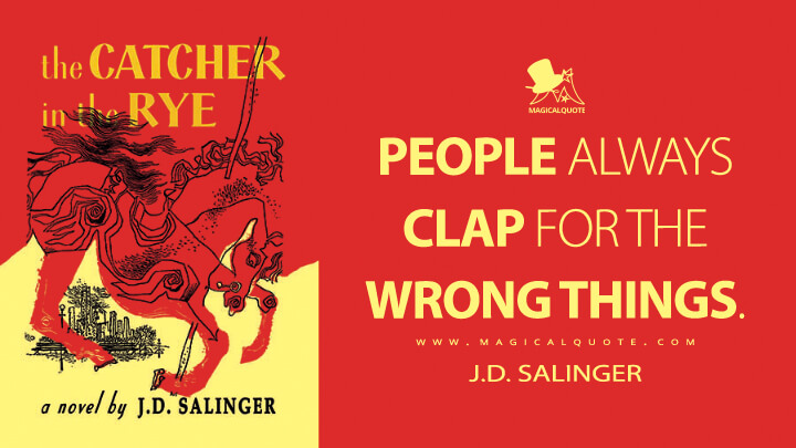 People always clap for the wrong things. - J.D. Salinger (The Catcher in the Rye Quotes)