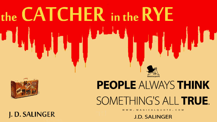 People always think something's all true. - J.D. Salinger (The Catcher in the Rye)