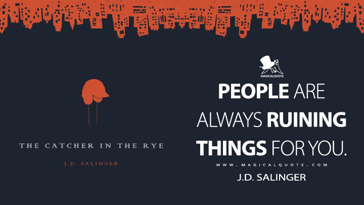 People are always ruining things for you. - J.D. Salinger (The Catcher in the Rye Quotes)