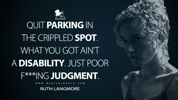 Quit parking in the crippled spot. What you got ain't a disability. Just poor f***ing judgment. - Ruth Langmore (Ozark Quotes)