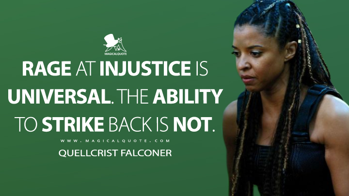 Rage at injustice is universal. The ability to strike back is not. - Quellcrist Falconer (Altered Carbon Quotes)