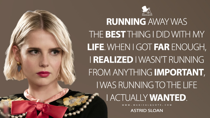 Running away was the best thing I did with my life. When I got far enough, I realized I wasn't running from anything important, I was running to the life I actually wanted. - Astrid Sloan (The Politician Quotes)