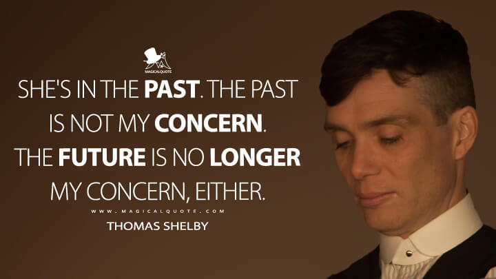 She's in the past. The past is not my concern. The future is no longer my concern, either. - Thomas Shelby (Peaky Blinders Quotes)