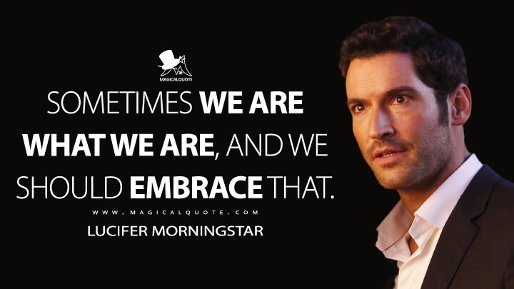 Sometimes we are what we are, and we should embrace that. - Lucifer Morningstar (Lucifer Quotes)