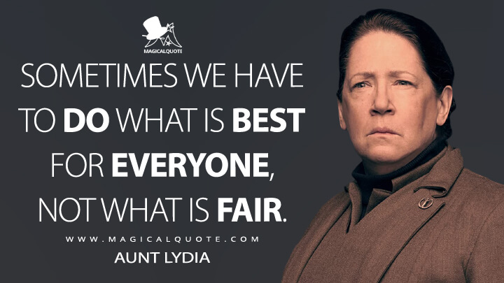 Sometimes we have to do what is best for everyone, not what is fair. - Aunt Lydia (The Handmaid's Tale Quotes)