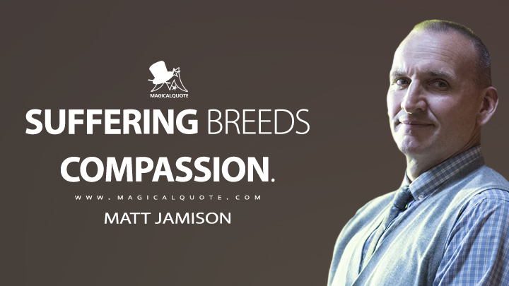 Suffering breeds compassion. - Matt Jamison (The Leftovers Quotes)