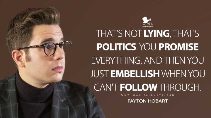 That's not lying, that's politics. You promise everything, and then you just embellish when you can't follow through. - Payton Hobart (The Politician Quotes)