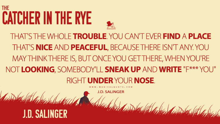 "That's the whole trouble. You can't ever find a place that's nice and peaceful, because there isn't any. You may think there is, but once you get there, when you're not looking, somebody'll sneak up and write ""F*** you"" right under your nose. - J.D. Salinger (The Catcher in the Rye Quotes)"
