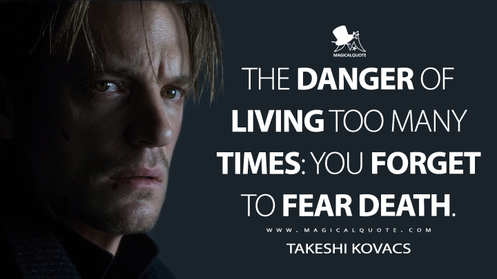 The danger of living too many times: you forget to fear death. - Takeshi Kovacs (Altered Carbon Quotes)