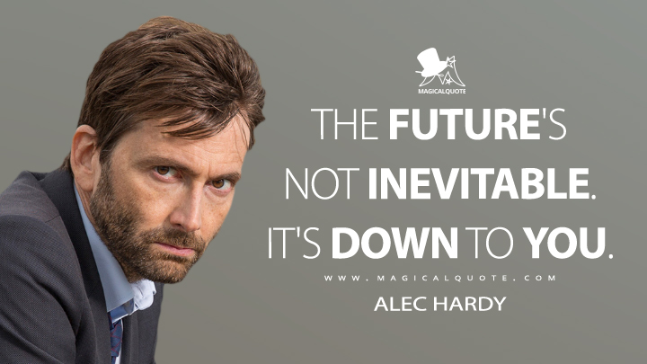 The future's not inevitable. It's down to you. - Alec Hardy (Broadchurch Quotes)