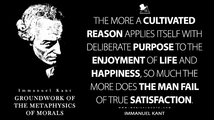 The more a cultivated reason applies itself with deliberate purpose to the enjoyment of life and happiness, so much the more does the man fail of true satisfaction. - Immanuel Kant (Groundwork of the Metaphysics of Morals Quotes)