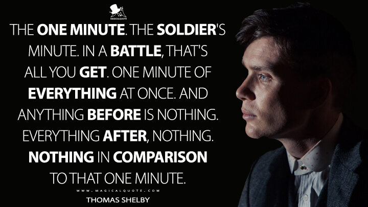 The one minute. The soldier's minute. In a battle, that's all you get. One minute of everything at once. And anything before is nothing. Everything after, nothing. Nothing in comparison to that one minute. - Thomas Shelby (Peaky Blinders Quotes)