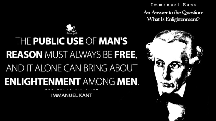 The public use of man's reason must always be free, and it alone can bring about enlightenment among men. - Immanuel Kant (An Answer to the Question: What Is Enlightenment? Quotes)