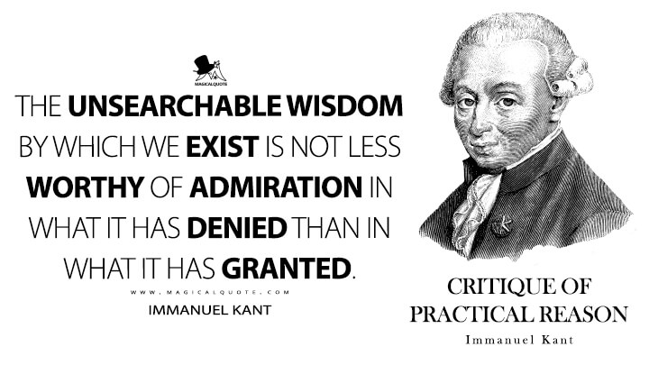The unsearchable wisdom by which we exist is not less worthy of admiration in what it has denied than in what it has granted. - Immanuel Kant (Critique of Practical Reason Quotes)