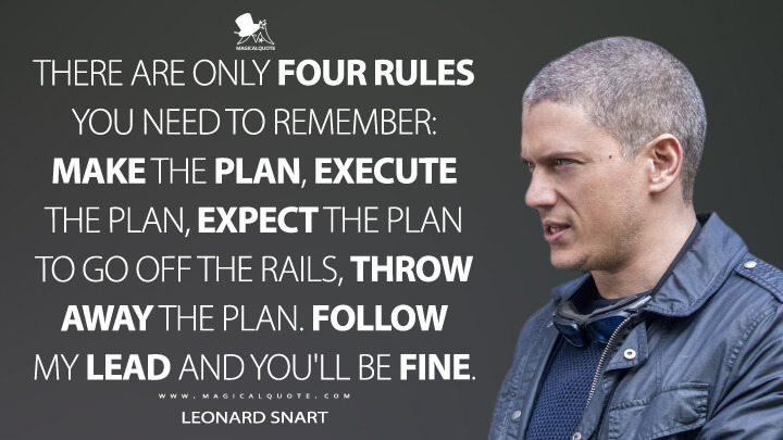 There are only four rules you need to remember: make the plan, execute the plan, expect the plan to go off the rails, throw away the plan. Follow my lead and you'll be fine. - Leonard Snart (The Flash Quotes)