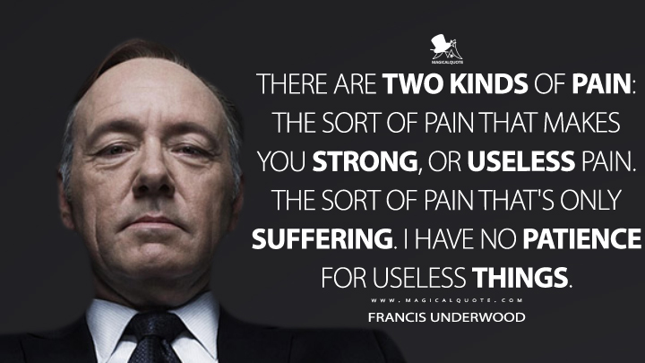 There are two kinds of pain: the sort of pain that makes you strong, or useless pain. The sort of pain that's only suffering. I have no patience for useless things. - Francis Underwood (House of Cards Quotes)
