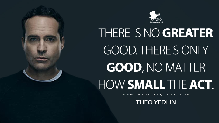 There is no greater good. There's only good, no matter how small the act. - Theo Yedlin (Wayward Pines Quotes)