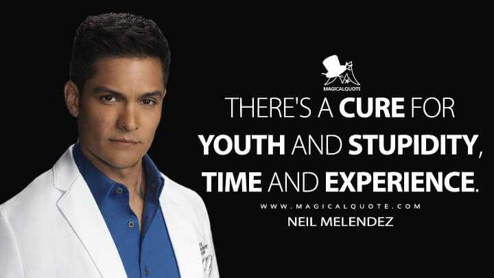 There's a cure for youth and stupidity, time and experience. - Neil Melendez (The Good Doctor Quotes)