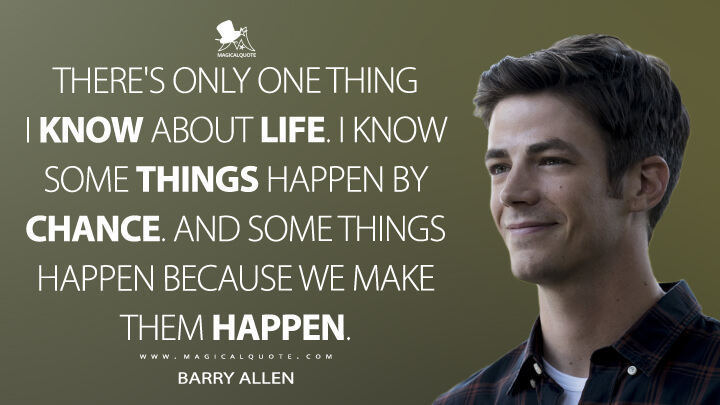 There's only one thing I know about life. I know some things happen by chance. And some things happen because we make them happen. - Barry Allen (The Flash Quotes)
