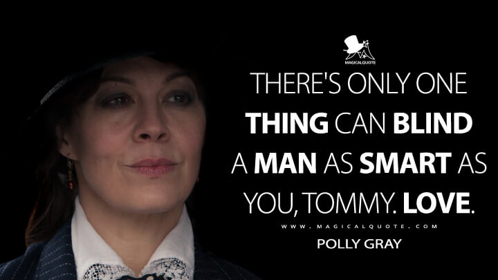 There's only one thing can blind a man as smart as you, Tommy. Love. - Polly Gray (Peaky Blinders Quotes)