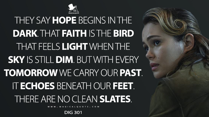They say hope begins in the dark. That faith is the bird that feels light when the sky is still dim. But with every tomorrow we carry our past. It echoes beneath our feet. There are no clean slates. - Dig 301 (Altered Carbon Quotes)