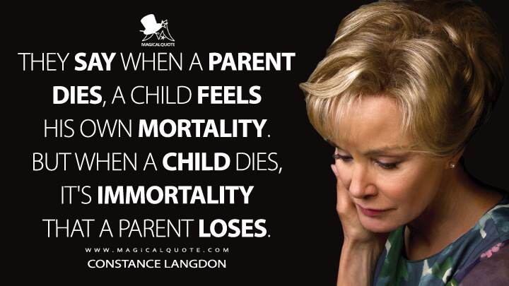 They say when a parent dies, a child feels his own mortality. But when a child dies, it's immortality that a parent loses. - Constance Langdon (American Horror Story Quotes)