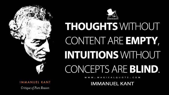 Thoughts without content are empty, intuitions without concepts are blind. - Immanuel Kant (Critique of Pure Reason Quotes)