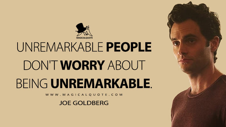 Unremarkable people don't worry about being unremarkable. - Joe Goldberg (You Quotes)